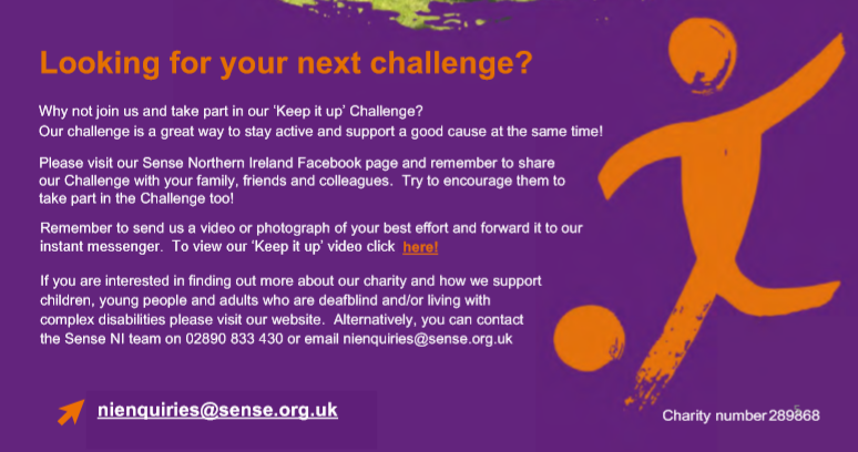 Why not join us and take part in our Keep it up Challenge?  Our challenge is a great way to stay active and support a good cause at the same time! Please visit our Sense Northern Ireland Facebook page and remember to share our Challenge with your family, friends and colleagues.  Try to encourage them to take part in the Challenge too!    Remember to send us a video or photograph of your best effort and forward it to our inan meenge.  To ie o Keep i p ideo click here If you are interested in finding out more about our charity and how we support children, young people and adults who are deafblind and/or living with complex disabilities please visit our website.  Alternatively, you can contact the Sense NI team on 02890 833 430 or email nienquiries@sense.org.uk